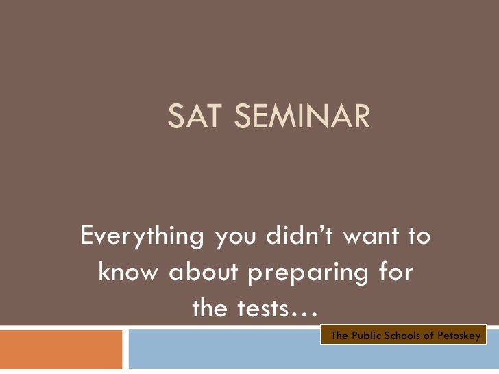 SAT SEMINAR Everything you didn't want to know about preparing for the tests… The Public Schools of Petoskey