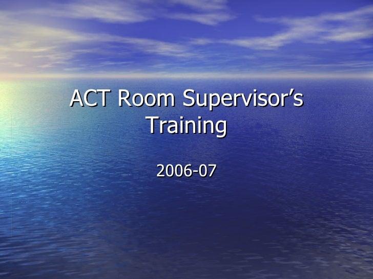 ACT Room Supervisor's Training 2006-07
