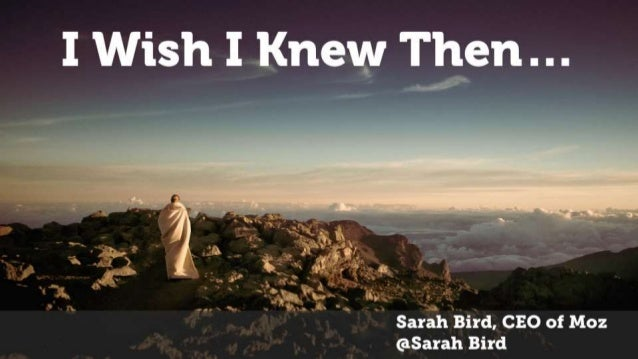 Sarah Bird, CEO of Moz @Sarah Bird I Wish I Knew Then…