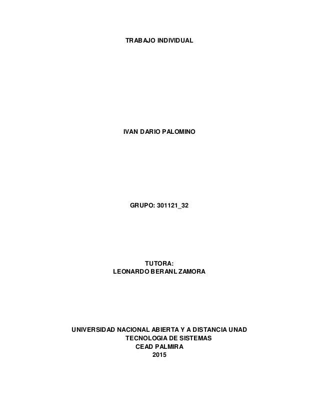TRABAJO INDIVIDUAL IVAN DARIO PALOMINO GRUPO: 301121_32 TUTORA: LEONARDO BERANL ZAMORA UNIVERSIDAD NACIONAL ABIERTA Y A DI...