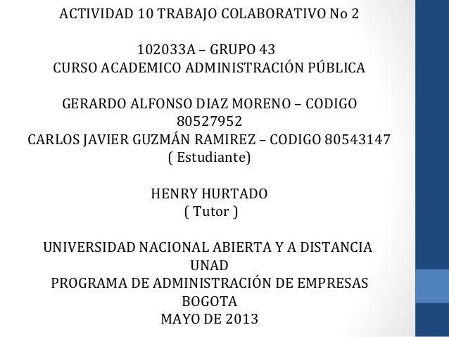 ACTIVIDAD 10 TRABAJO COLABORATIVO No 2102033A – GRUPO 43CURSO ACADEMICO ADMINISTRACIÓN PÚBLICAGERARDO ALFONSO DIAZ MORENO ...