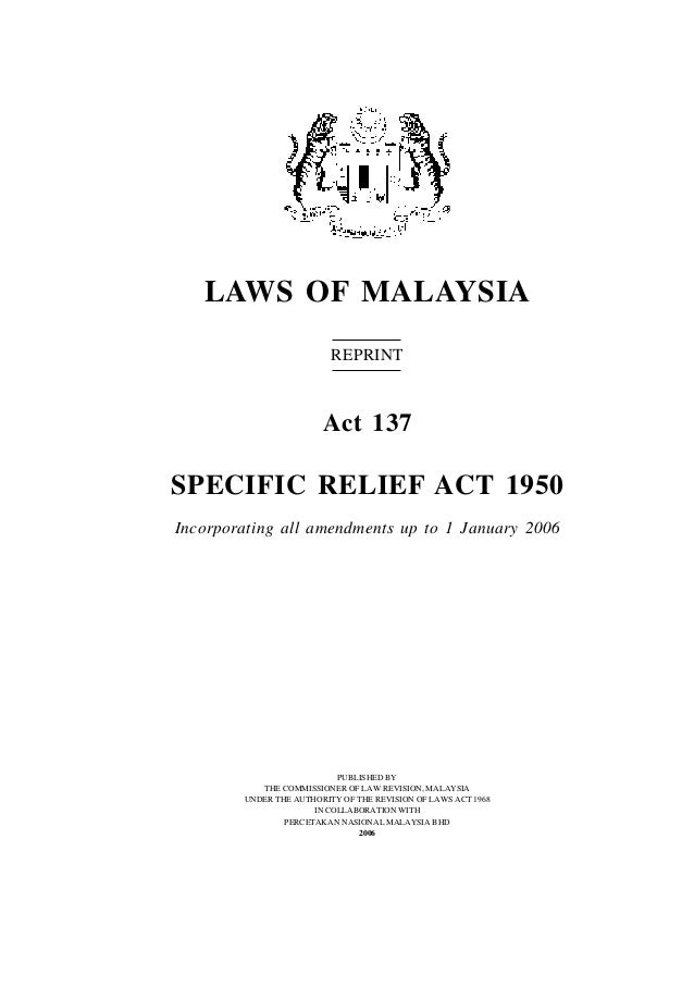 LAWS OF MALAYSIA REPRINT Act 137 SPECIFIC RELIEF ACT 1950 Incorporating all amendments up to 1 January 2006 PUBLISHED BY T...