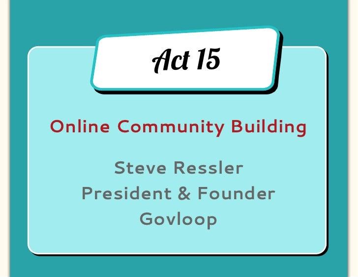 Ac! 15Online Community Building      Steve Ressler   President & Founder         Govloop