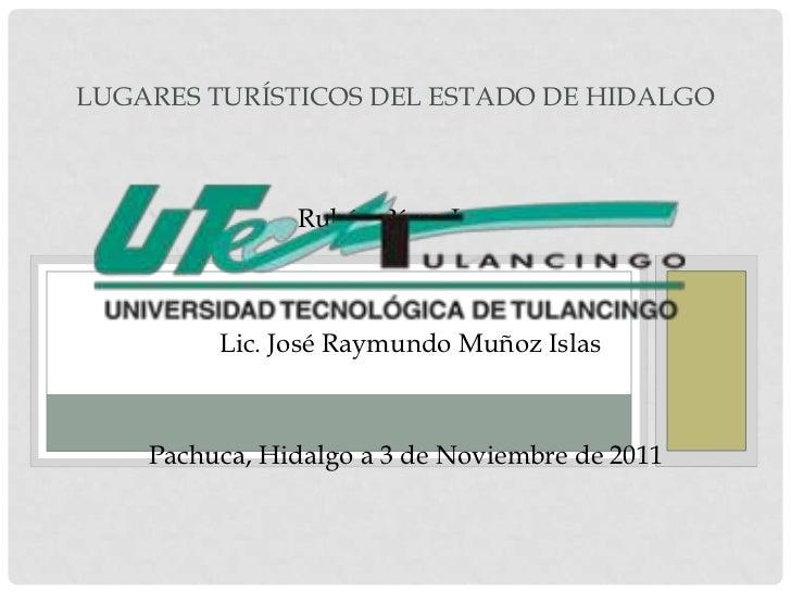 LUGARES TURÍSTICOS DEL ESTADO DE HIDALGO               Rubén Pérez Luna.         Lic. José Raymundo Muñoz Islas    Pachuca...