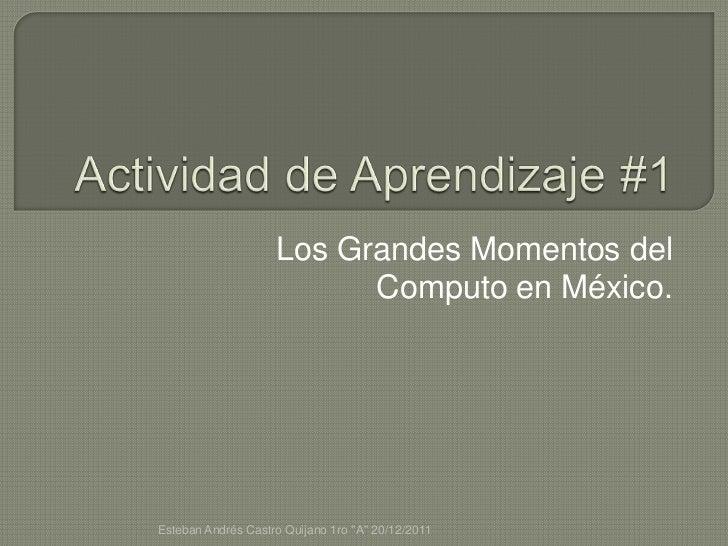 """Los Grandes Momentos del                          Computo en México.Esteban Andrés Castro Quijano 1ro """"A"""" 20/12/2011"""