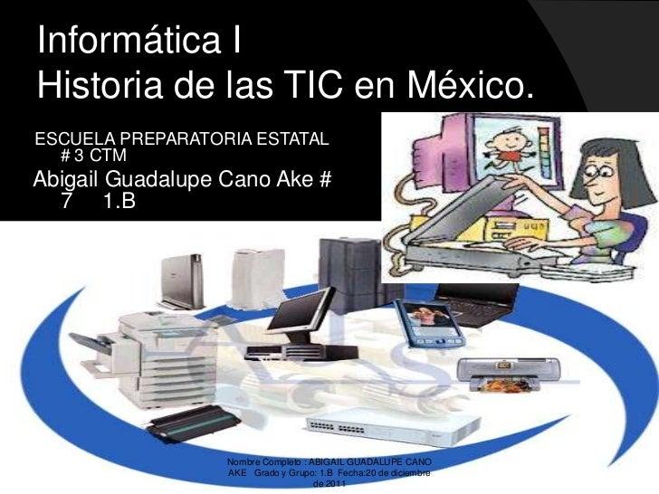 Informática IHistoria de las TIC en México.ESCUELA PREPARATORIA ESTATAL  # 3 CTMAbigail Guadalupe Cano Ake #  7 1.B       ...