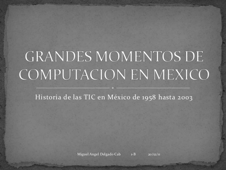 Historia de las TIC en México de 1958 hasta 2003            Miguel Angel Delgado Cab   1-B   20/12/11