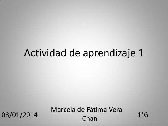 Actividad de aprendizaje 1  03/01/2014  Marcela de Fátima Vera Chan  1°G