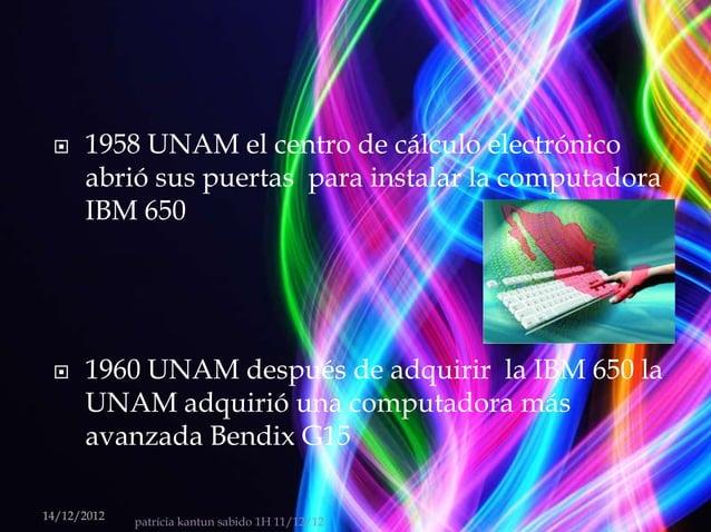    1958 UNAM el centro de cálculo electrónico      abrió sus puertas para instalar la computadora      IBM 650     1960...