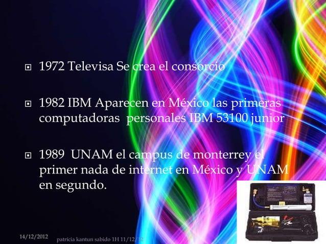     1972 Televisa Se crea el consorcio     1982 IBM Aparecen en México las primeras      computadoras personales IBM 531...