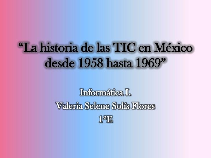 """""""La historia de las TIC en México     desde 1958 hasta 1969""""             Informática I.       Valeria Selene Solís Flores ..."""