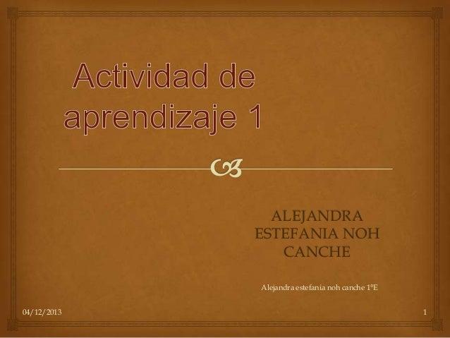 ALEJANDRA ESTEFANIA NOH CANCHE Alejandra estefania noh canche 1°E 04/12/2013  1