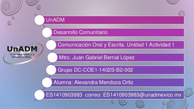 UnADM  Desarrollo Comunitario  Comunicación Oral y Escrita. Unidad 1 Actividad 1  Mtro. Juan Gabriel Bernal López  Grupo D...