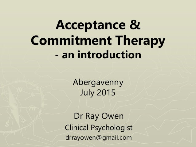 Acceptance & Commitment Therapy - an introduction Abergavenny July 2015 Dr Ray Owen Clinical Psychologist drrayowen@gmail....