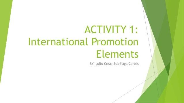ACTIVITY 1: International Promotion Elements BY: Julio César Zubillaga Cortés