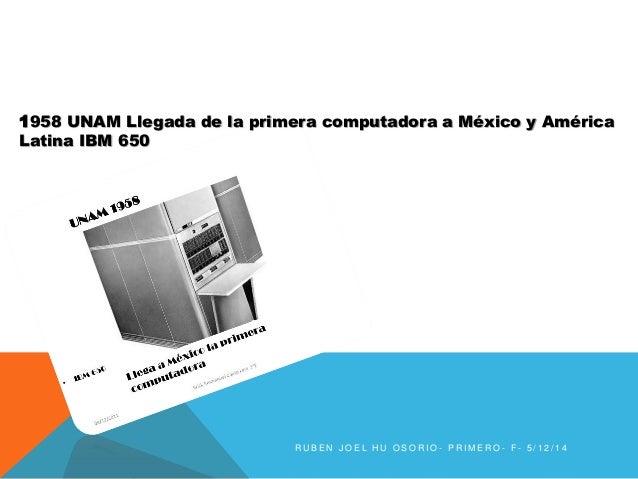 1958 UNAM Llegada de la primera computadora a México y América  Latina IBM 650  R U B E N J O E L H U O S O R I O - P R IM...