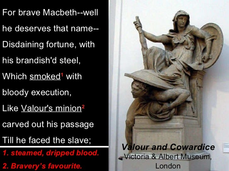 macbeth bravery Macbeth is a brave soldier and a powerful man, but he is not virtuous he is easily tempted into murder to fulfill his ambitions to the throne, and once he.