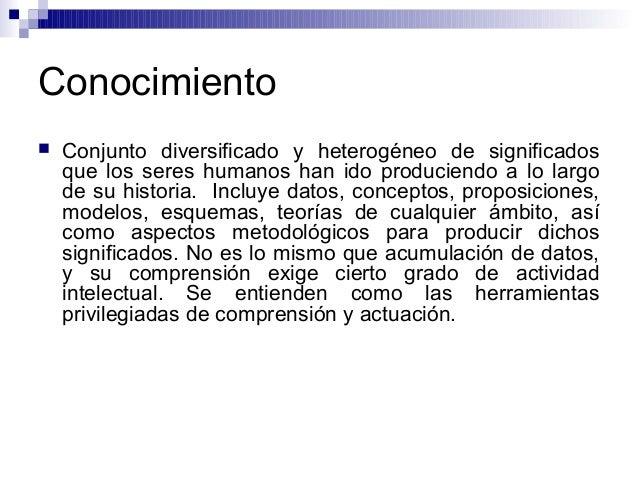 Conocimiento  Conjunto diversificado y heterogéneo de significados que los seres humanos han ido produciendo a lo largo d...