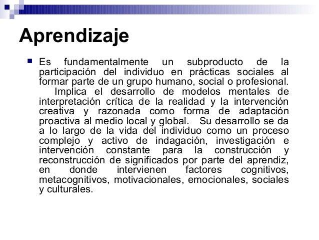 Aprendizaje  Es fundamentalmente un subproducto de la participación del individuo en prácticas sociales al formar parte d...