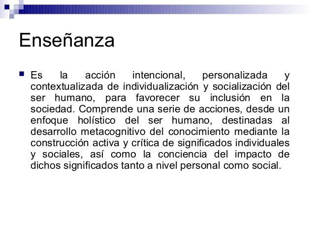 Enseñanza  Es la acción intencional, personalizada y contextualizada de individualización y socialización del ser humano,...
