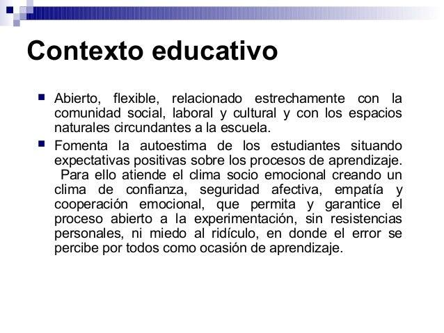 Contexto educativo  Abierto, flexible, relacionado estrechamente con la comunidad social, laboral y cultural y con los es...