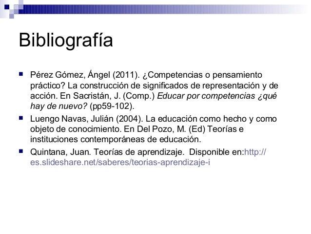 Bibliografía  Pérez Gómez, Ángel (2011). ¿Competencias o pensamiento práctico? La construcción de significados de represe...
