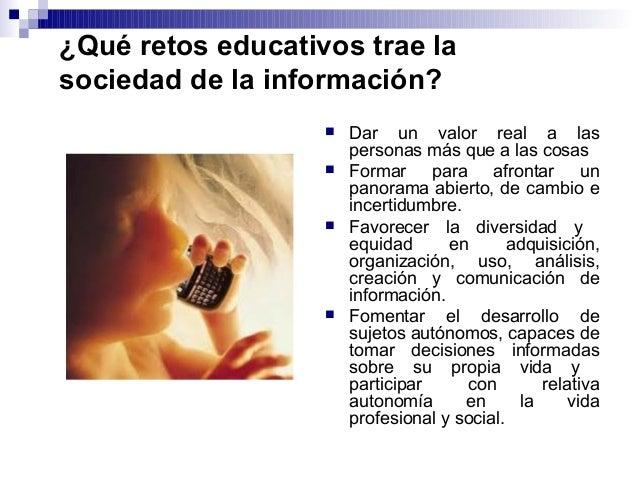 ¿Qué retos educativos trae la sociedad de la información?  Dar un valor real a las personas más que a las cosas  Formar ...