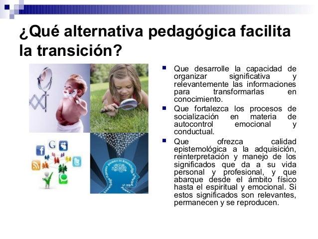 ¿Qué alternativa pedagógica facilita la transición?  Que desarrolle la capacidad de organizar significativa y relevanteme...