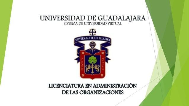 UNIVERSIDAD DE GUADALAJARA SISTEMA DE UNIVERSIDAD VIRTUAL  LICENCIATURA EN ADMINISTRACIÓN  DE LAS ORGANIZACIONES