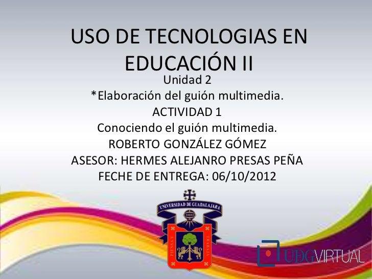 USO DE TECNOLOGIAS EN     EDUCACIÓN II               Unidad 2   *Elaboración del guión multimedia.              ACTIVIDAD ...