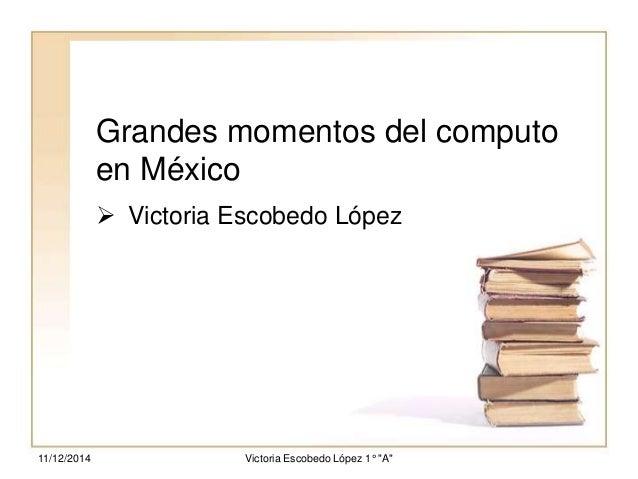"Grandes momentos del computo  en México   Victoria Escobedo López  Victoria 11/12/2014 Escobedo López 1° ""A"""