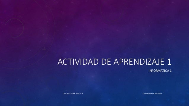 ACTIVIDAD DE APRENDIZAJE 1 INFORMÁTICA 1 3 de Diciembre del 2016Denisse A. Valle Vera 1°A