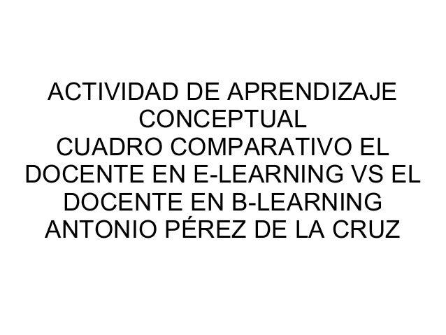 ACTIVIDAD DE APRENDIZAJE        CONCEPTUAL  CUADRO COMPARATIVO ELDOCENTE EN E-LEARNING VS EL  DOCENTE EN B-LEARNING ANTONI...