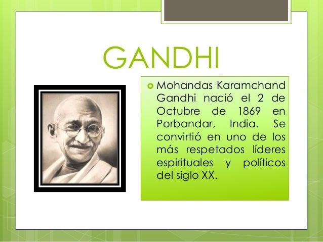 GANDHI   Mohandas    Karamchand   Gandhi nació el 2 de   Octubre de 1869 en   Porbandar, India. Se   convirtió en uno de ...