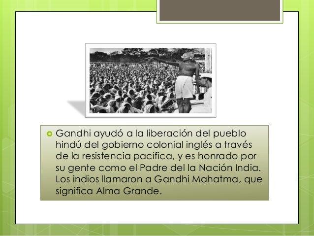    Gandhi ayudó a la liberación del pueblo    hindú del gobierno colonial inglés a través    de la resistencia pacífica, ...