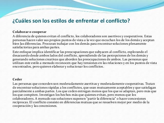 ¿Cuáles son los estilos de enfrentar el conflicto? Colaborar o cooperar A diferencia de quienes evitan el conflicto, los c...