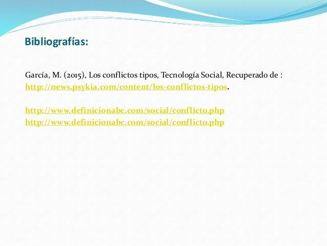 Bibliografías: García, M. (2015), Los conflictos tipos, Tecnología Social, Recuperado de : http://news.psykia.com/content/...