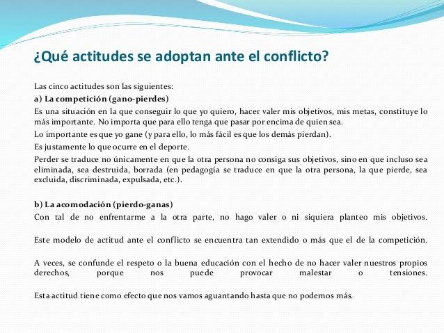 ¿Qué actitudes se adoptan ante el conflicto? Las cinco actitudes son las siguientes: a) La competición (gano-pierdes) Es u...