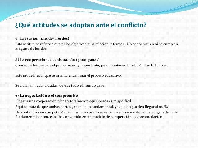 ¿Qué actitudes se adoptan ante el conflicto? c) La evasión (pierdo-pierdes) Esta actitud se refiere a que ni los objetivos...