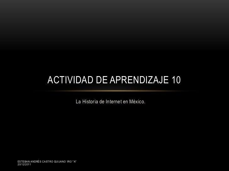 ACTIVIDAD DE APRENDIZAJE 10                                    La Historia de Internet en México.ESTEBAN ANDRÉS CASTRO QUI...