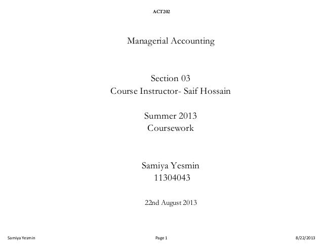 ACT202  Managerial Accounting  Section 03 Course Instructor- Saif Hossain Summer 2013 Coursework  Samiya Yesmin 11304043 2...