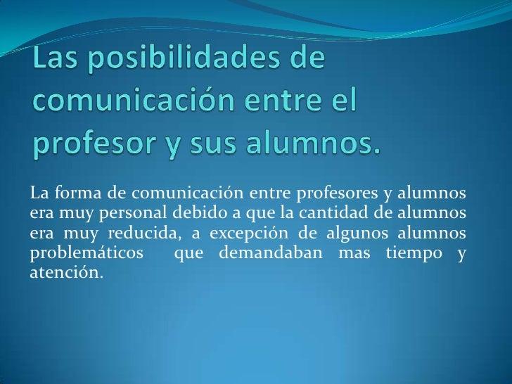 Las posibilidades de comunicación entre el profesor y sus alumnos.<br />La forma de comunicación entre profesores y alumno...