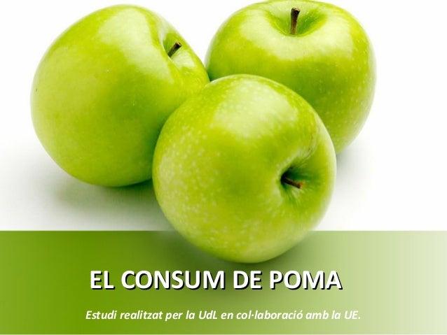 EL CONSUM DE POMAEL CONSUM DE POMA Estudi realitzat per la UdL en col·laboració amb la UE.