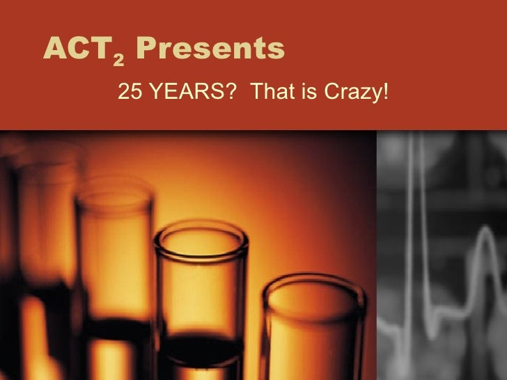 ACT 2  Presents 25 YEARS?  That is Crazy!