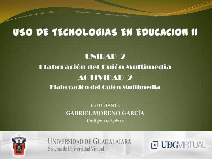 USO DE TECNOLOGIAS EN EDUCACION II<br />UNIDAD  2<br />Elaboración del Guión Multimedia<br />ACTIVIDAD  2<br />Elaboración...