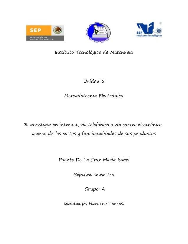 Instituto Tecnológico de Matehuala Unidad 5 Mercadotecnia Electrónica 3. Investigar en internet, vía telefónica o vía corr...