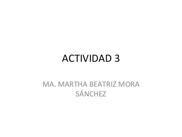 ACTIVIDAD 3MA. MARTHA BEATRIZ MORA       SÁNCHEZ