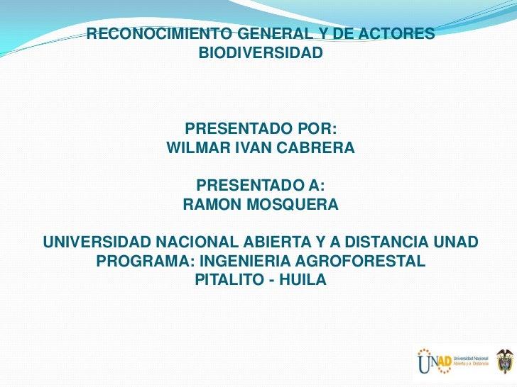 RECONOCIMIENTO GENERAL Y DE ACTORES               BIODIVERSIDAD               PRESENTADO POR:             WILMAR IVAN CABR...