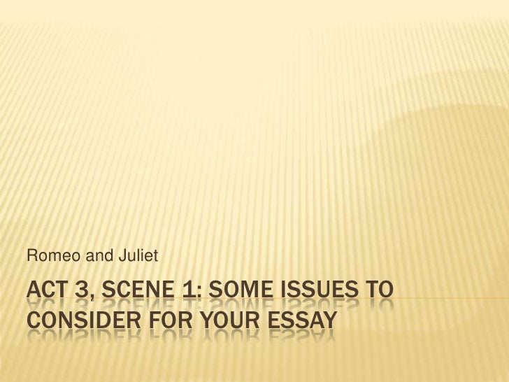 Act 3, SCENE 1: Some issues to consider for your essay<br />Romeo and Juliet<br />