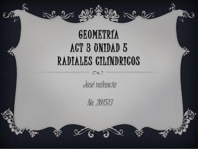 GEOMETRÍA ACT 3 UNIDAD 5 RADIALES CILÍNDRICOS José valencia No. 201513